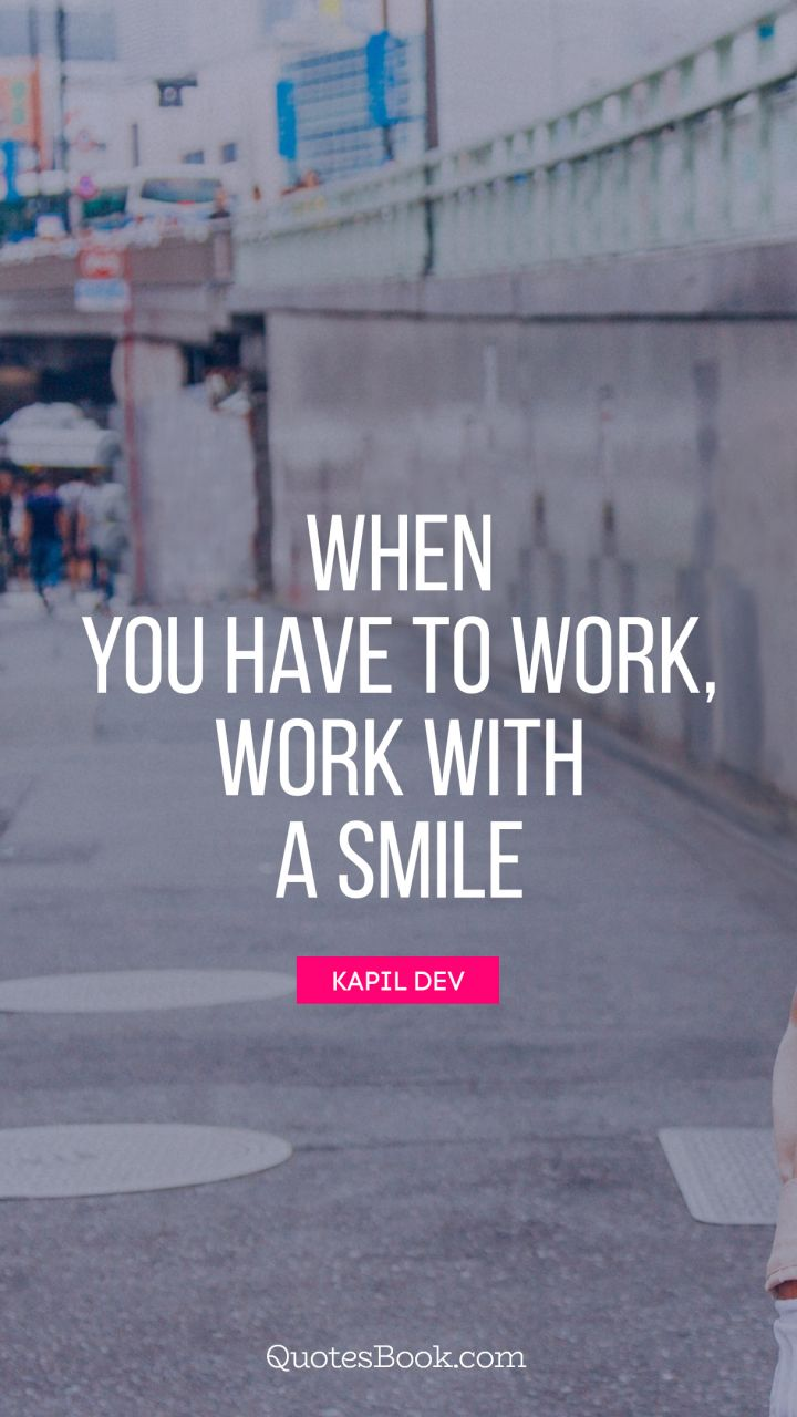 When you have to work, work with a smile. - Quote by Kapil Dev