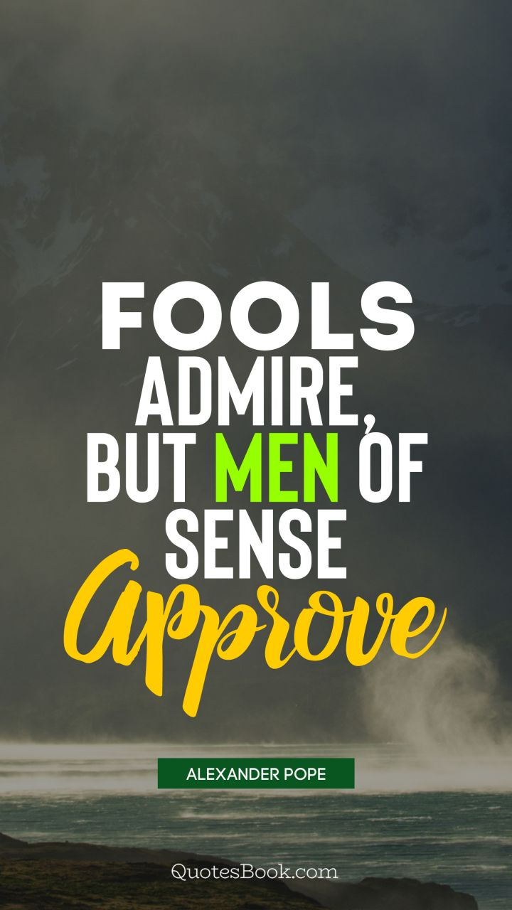 Fools admire, but men of sense approve. - Quote by Alexander Pope