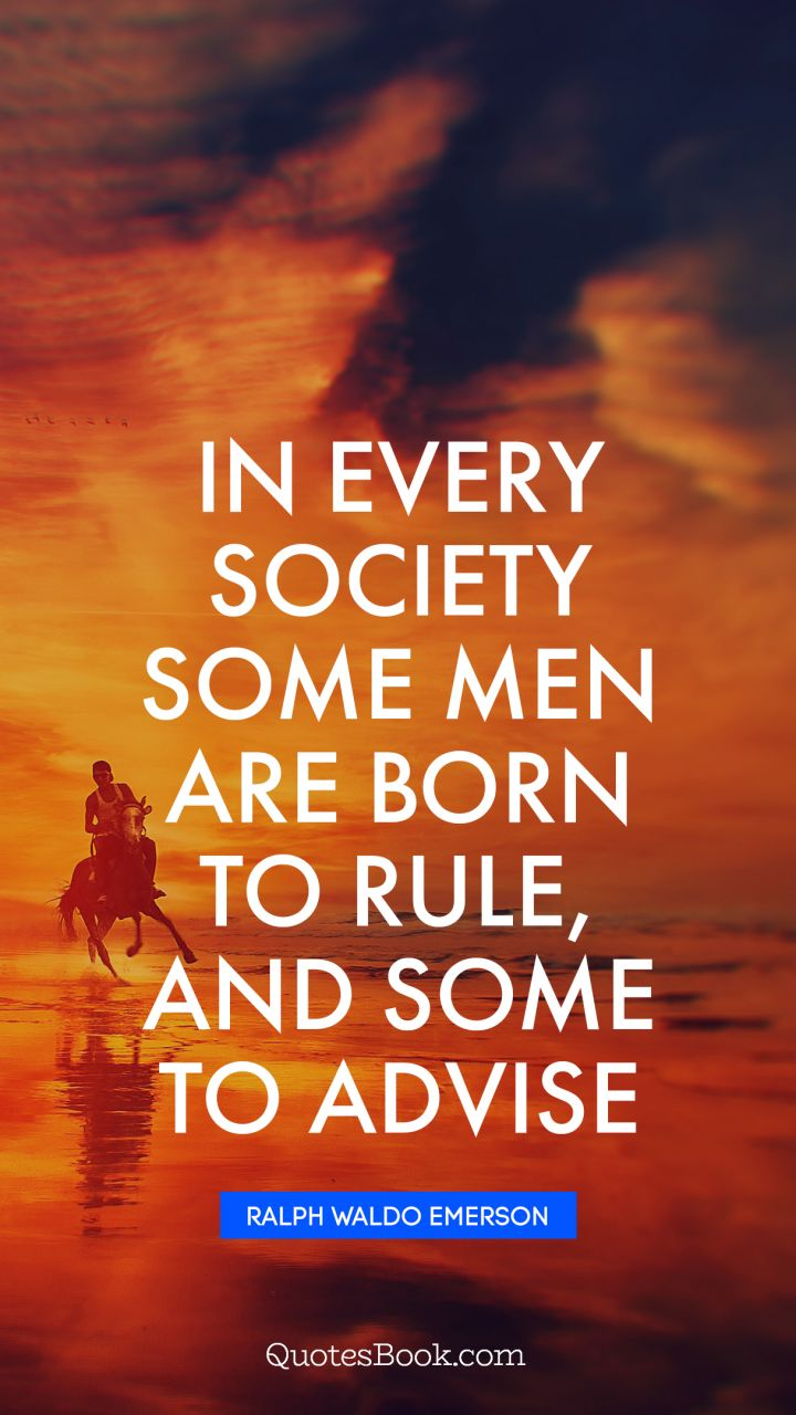 In every society some men are born to rule, and some to advise. - Quote by Ralph Waldo Emerson