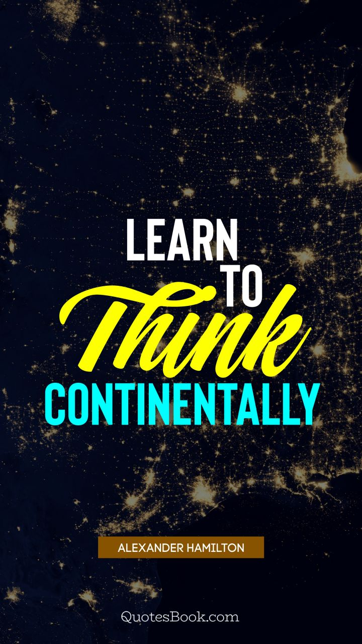 Learn to think continentally. - Quote by Alexander Hamilton