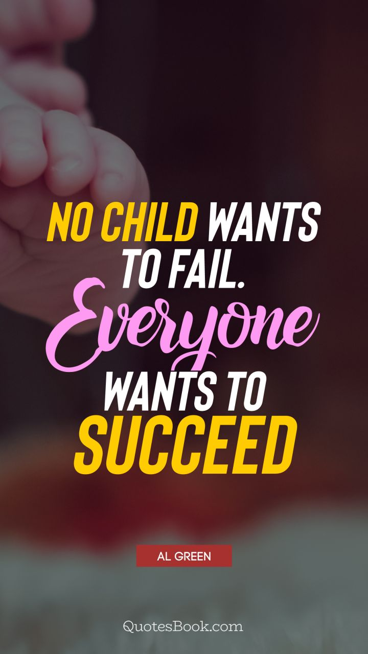 No child wants to fail. Everyone wants to succeed. - Quote by Al Green