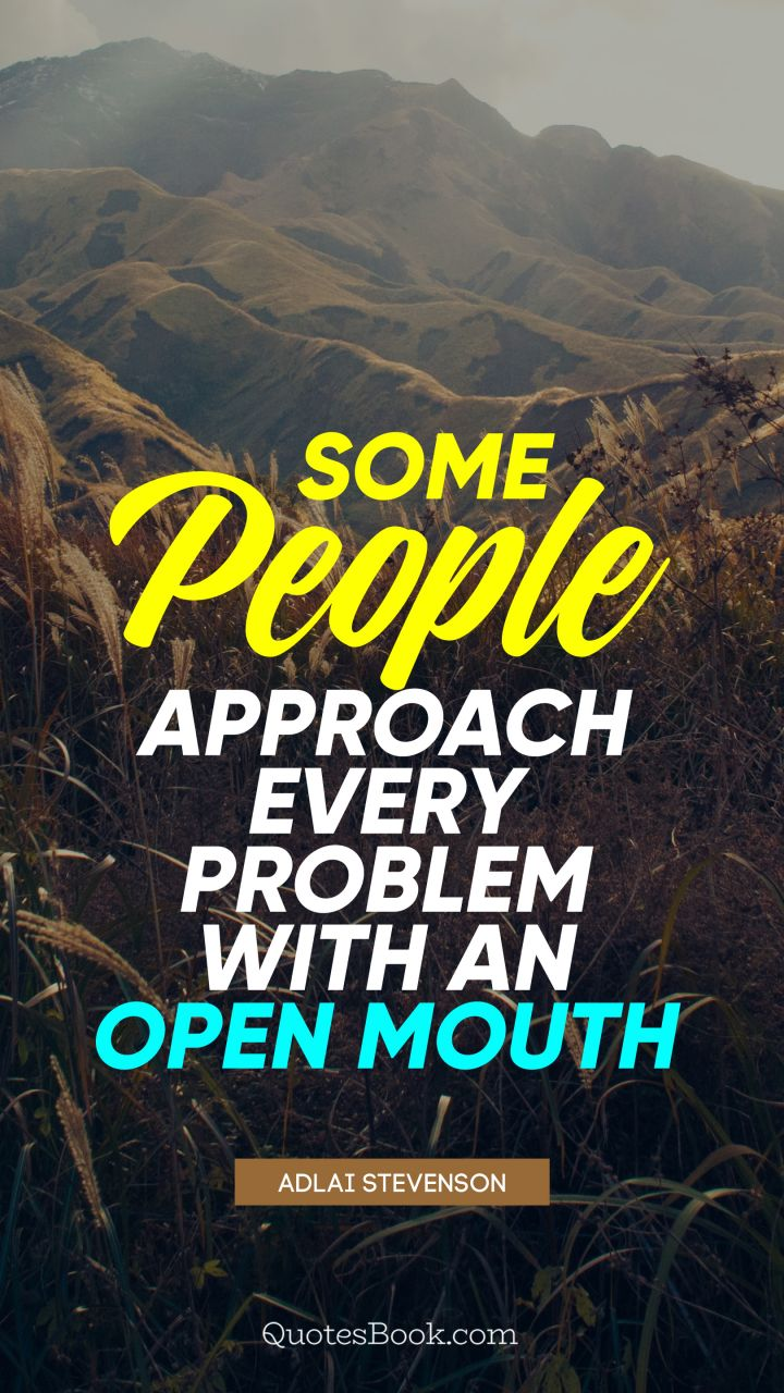 Some people approach every problem with an open mouth. - Quote by Adlai Stevenson