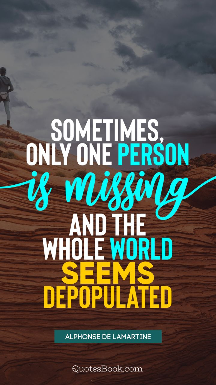 Sometimes, only one person is missing, and the whole world seems depopulated. - Quote by Alphonse de Lamartine