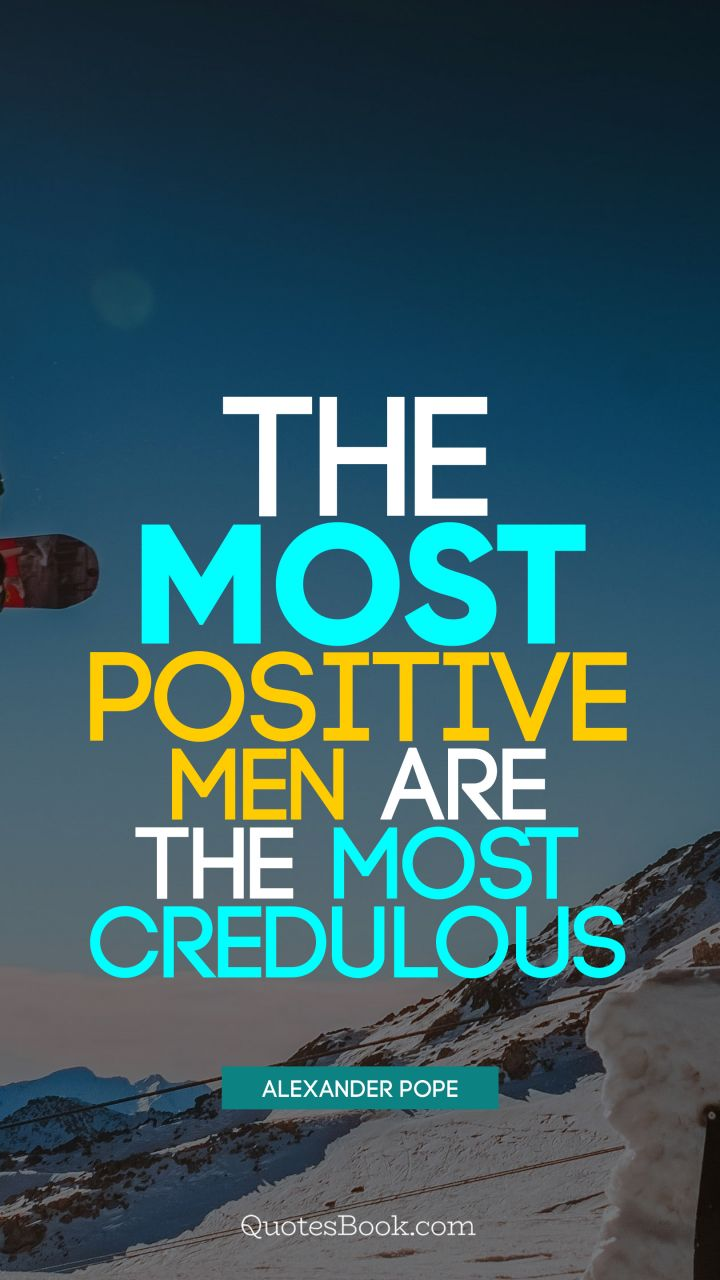 The most positive men are the most credulous. - Quote by Alexander Pope