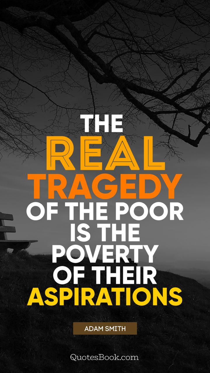 The real tragedy of the poor is the poverty of their aspirations. - Quote by Adam Smith