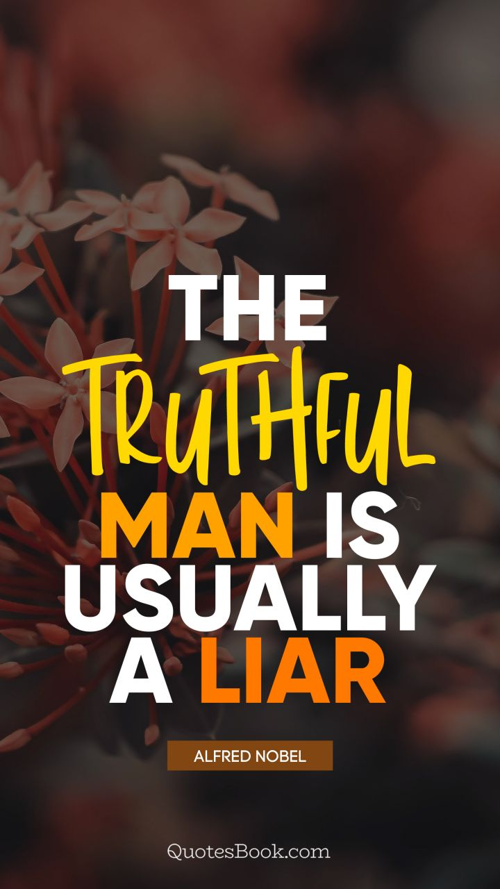 The truthful man is usually a liar. - Quote by Alfred Nobel ...