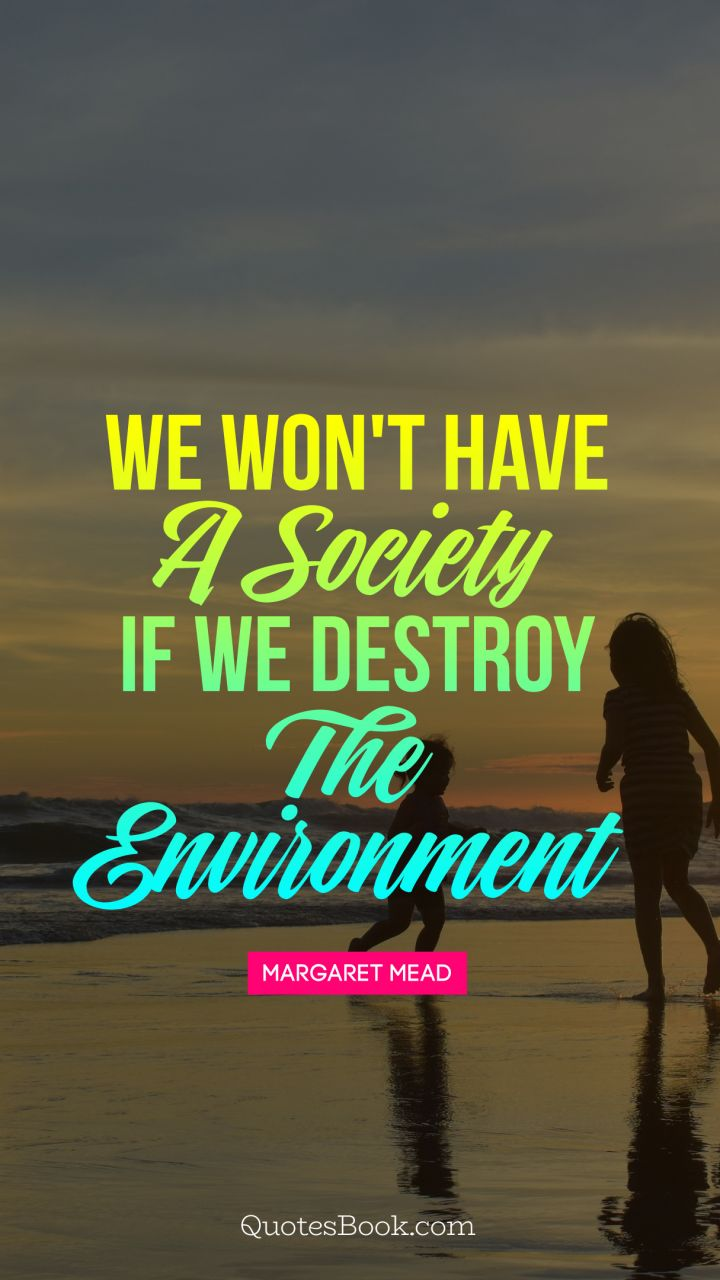 We won't have a society if we destroy the environment. - Quote by Margaret Mead