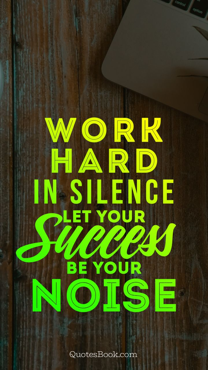 Work Hard In Silence Let Your Success Be Your Noise Quote By John
