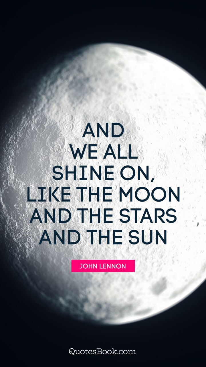 And we all shine on, like the moon and the stars and the sun. - Quote by John Lennon