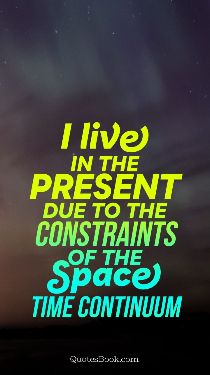 I Live In The Present Due To The Constraints Of The Space Time