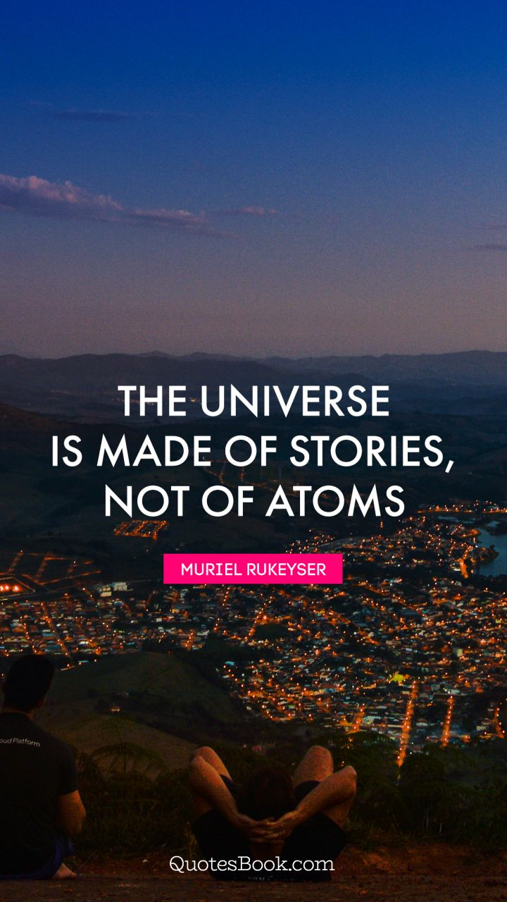The universe is made of stories, not of atoms. - Quote by Muriel Rukeyser