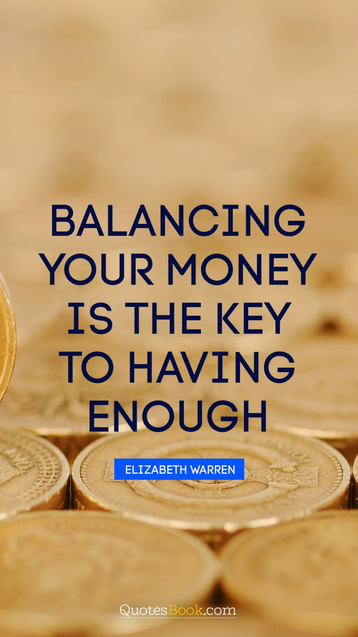 Balancing your money is the key to having enough. - Quote by Elizabeth Warren