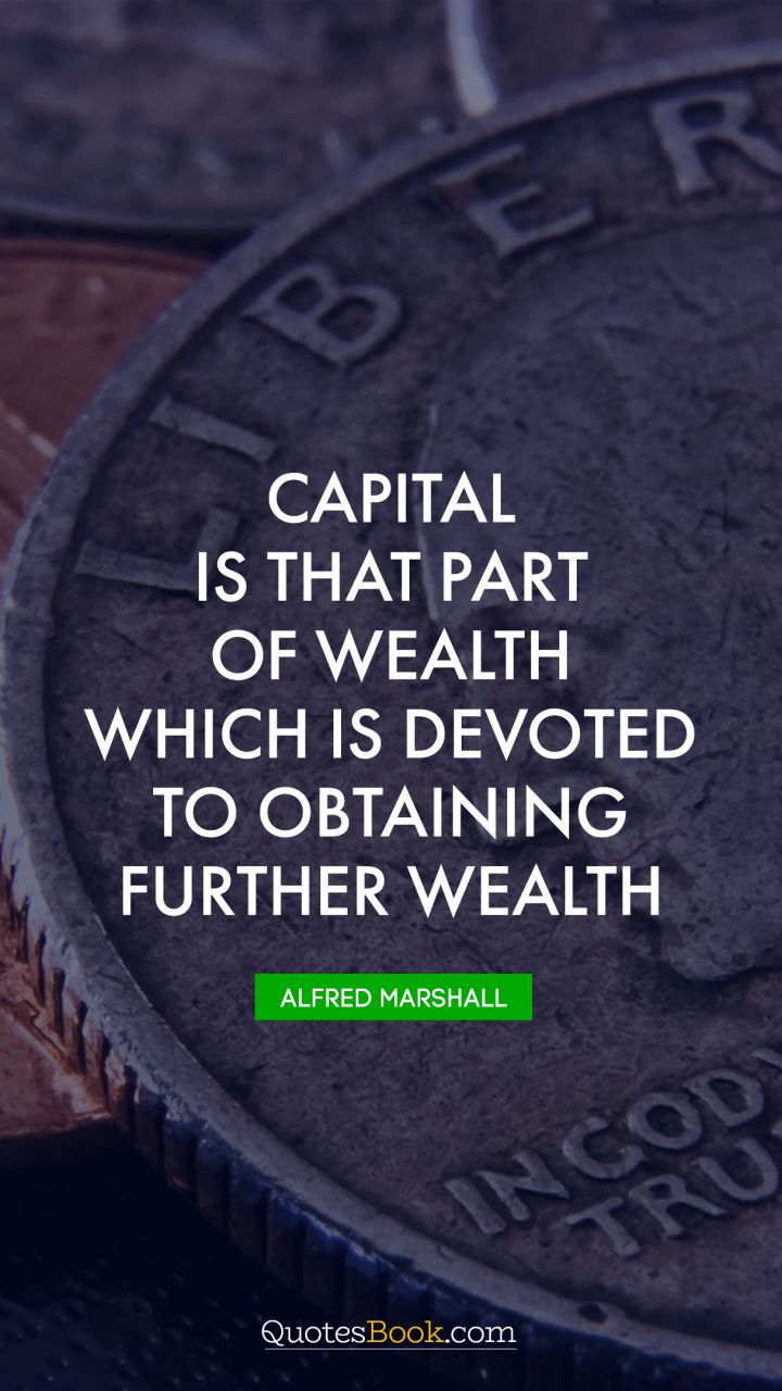 Capital is that part of wealth which is devoted to obtaining further wealth. - Quote by Alfred Marshall