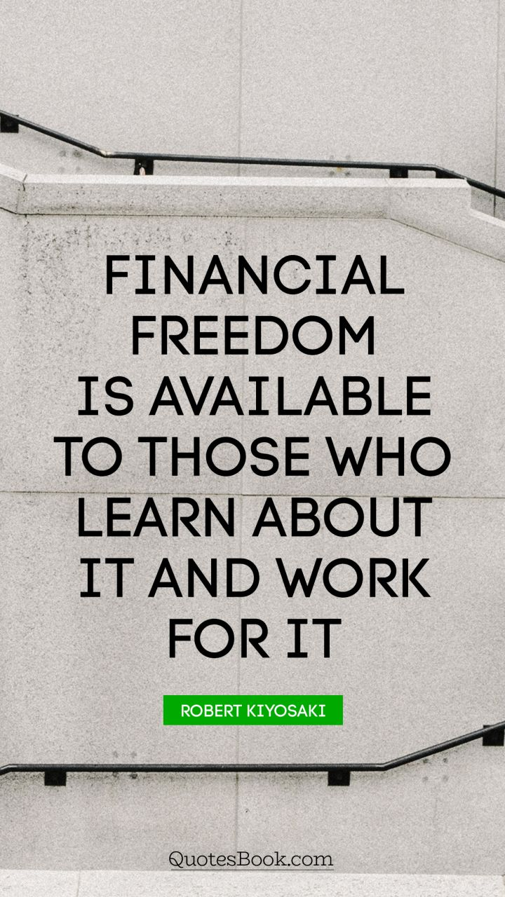 Financial freedom is available to those who learn about it and work for it. - Quote by Robert Kiyosaki