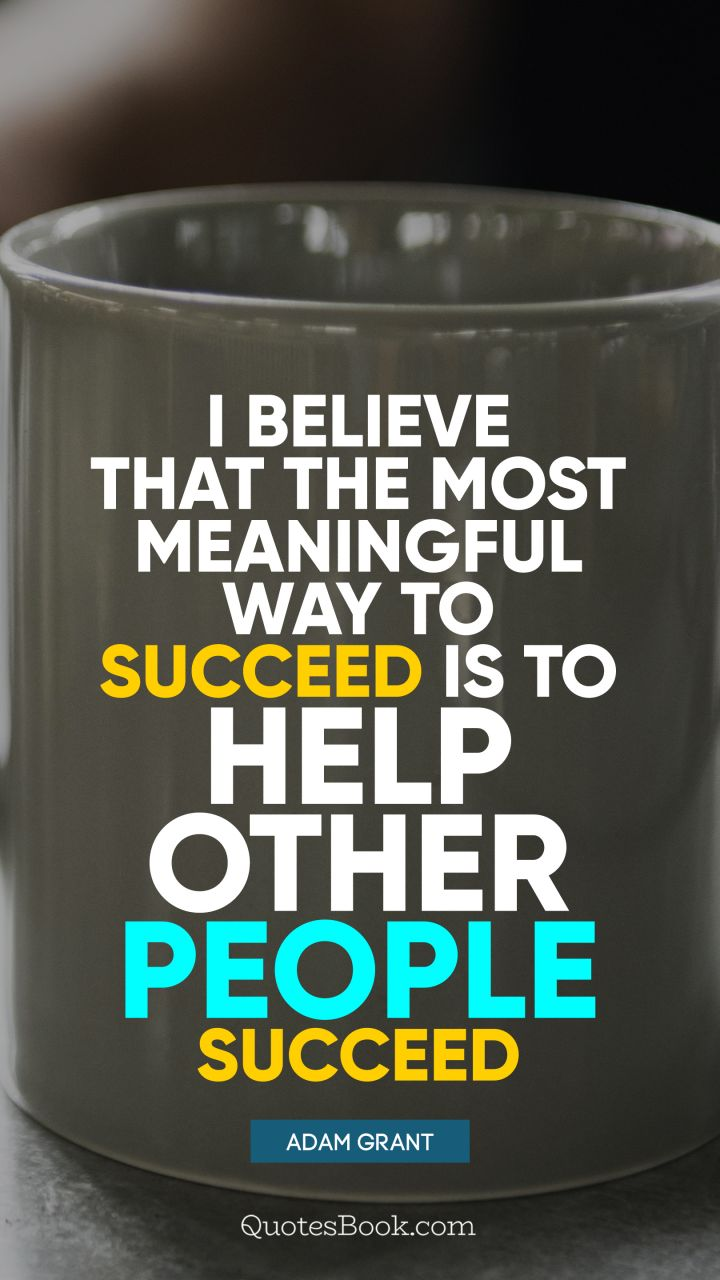 I believe that the most meaningful way to succeed is to help other people succeed. - Quote by Adam Grant
