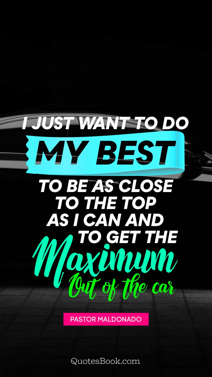 I just want to do my best to be as close to the top as I can and to get the maximum out of the car. - Quote by Pastor Maldonado