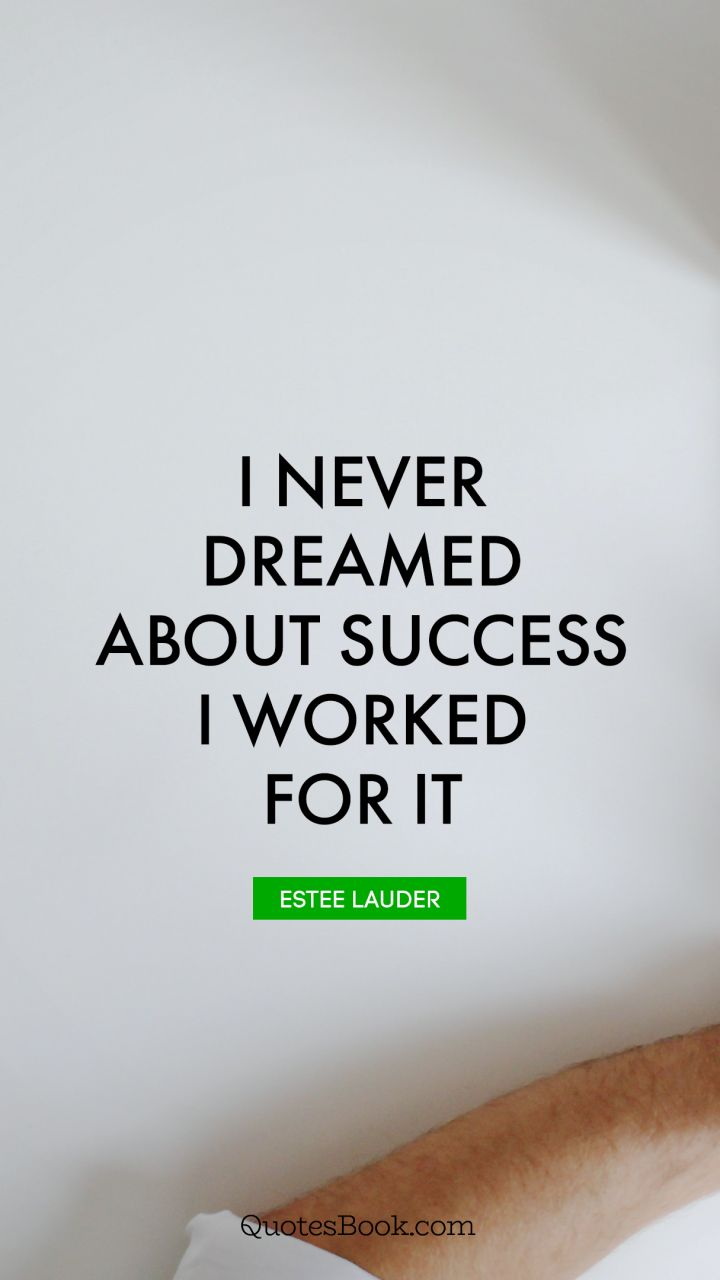 I never dreamed about success. I worked for it. - Quote by Estee Lauder
