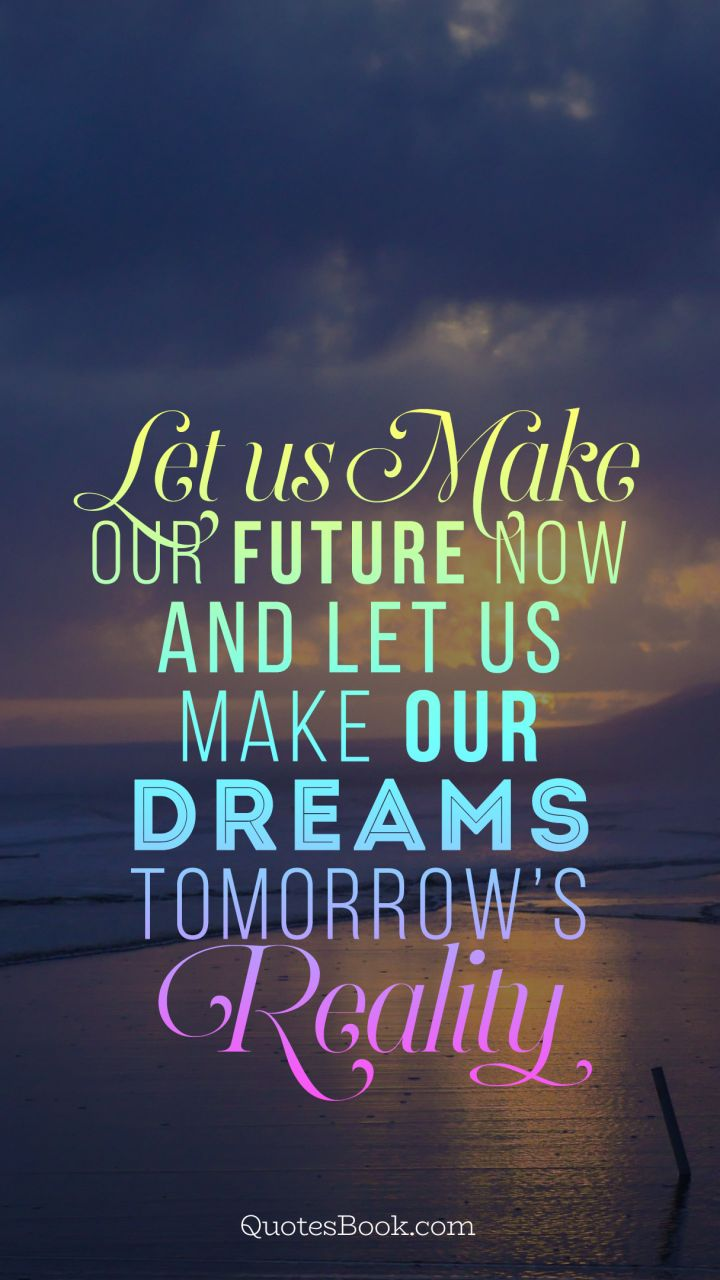 Let Us Make Our Future Now And Let Us Make Our Dreams Tomorrows