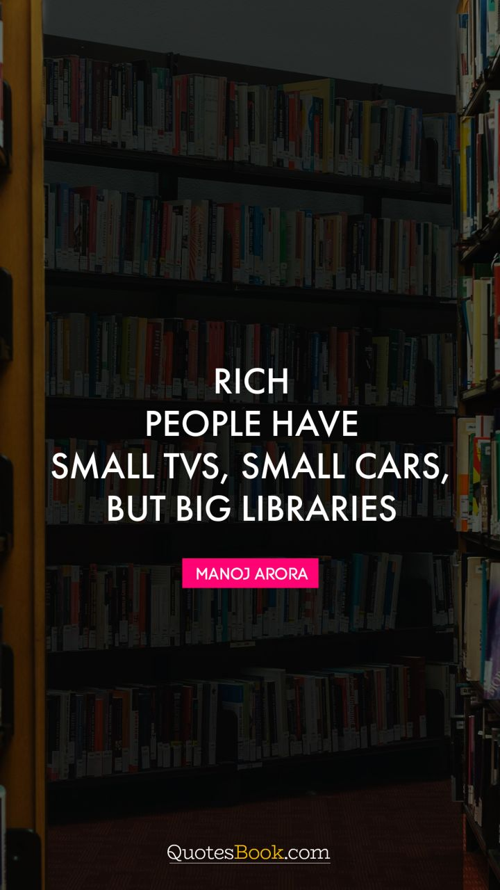 Rich people have small TVs, small cars, but big libraries. - Quote by Manoj Arora