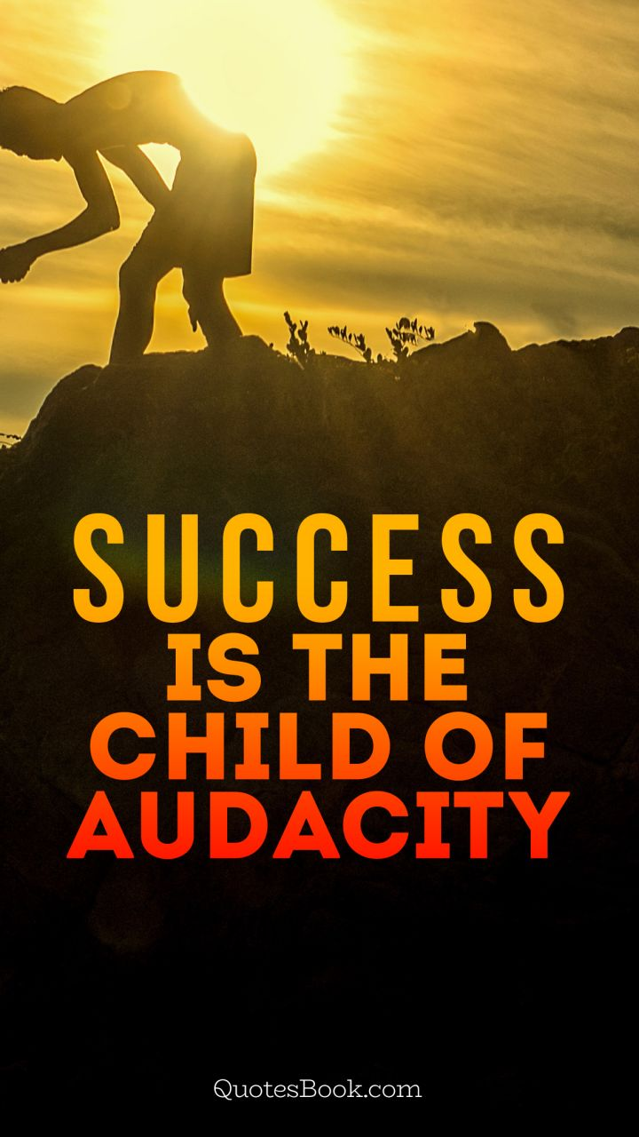 Success is the child of audacity