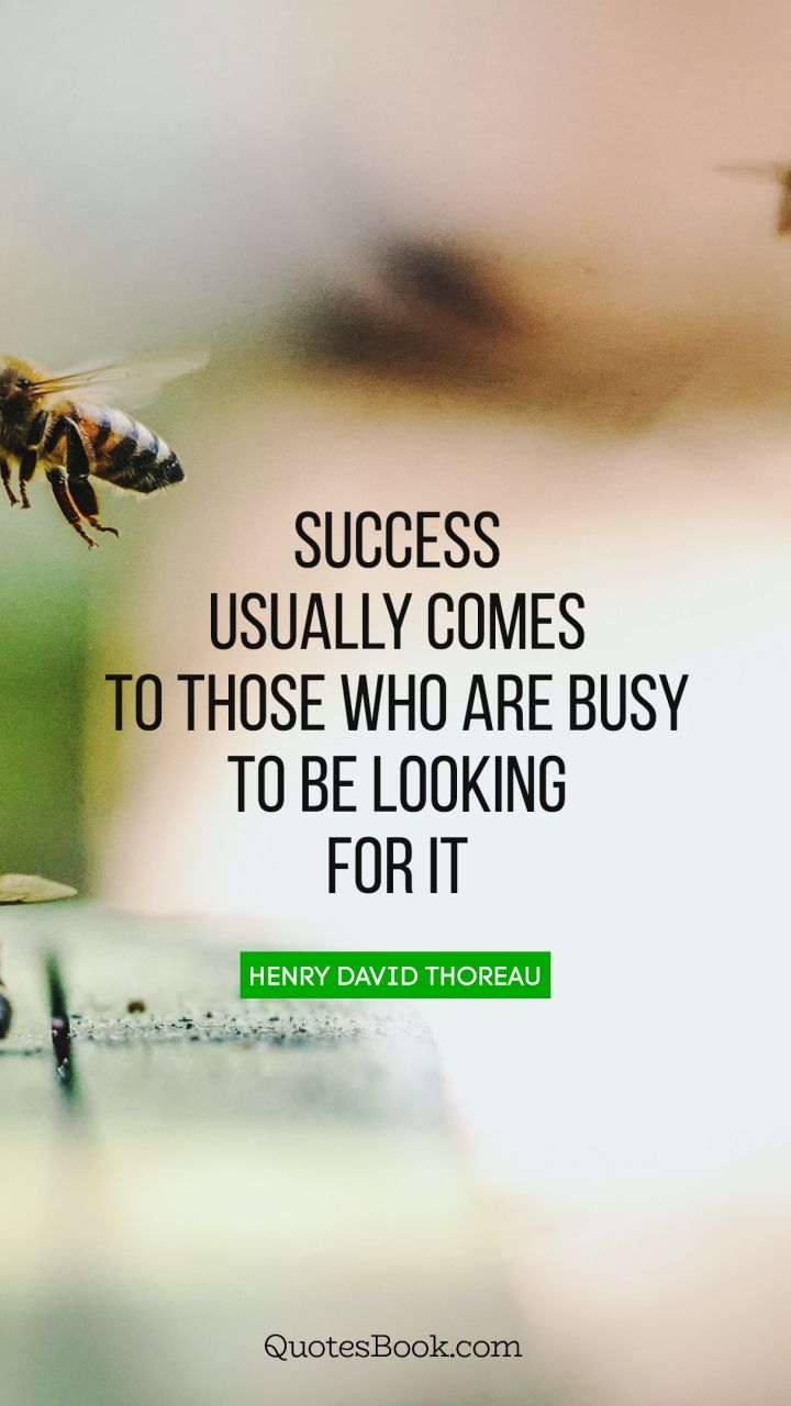 Success usually comes to those who are busy to be looking for it. - Quote by Henry David Thoreau