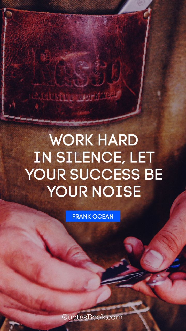 Work hard in silence, let your success be your noise. - Quote by Frank Ocean