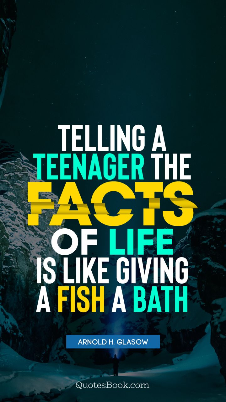 Telling a teenager the facts of life is like giving a fish a bath. - Quote by Arnold H. Glasow