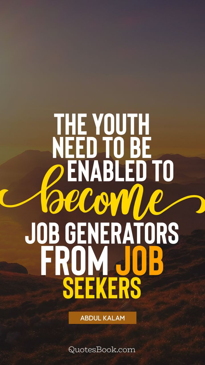 The youth need to be enabled to become job generators from job seekers. - Quote by Abdul Kalam