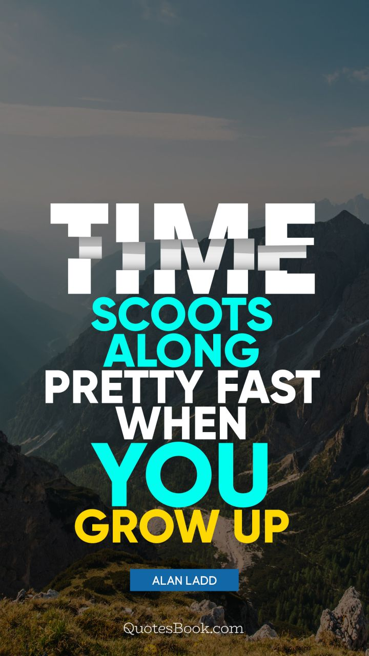 Time Scoots Along Pretty Fast When You Grow Up Quote By Alan Ladd
