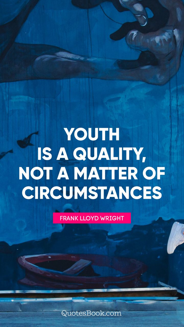 Youth is a quality, not a matter of circumstances. - Quote by Frank Lloyd Wright