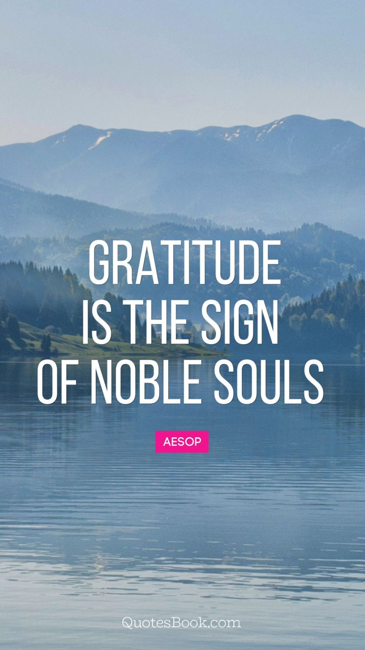 Gratitude is the sign of noble souls. - Quote by Aesop