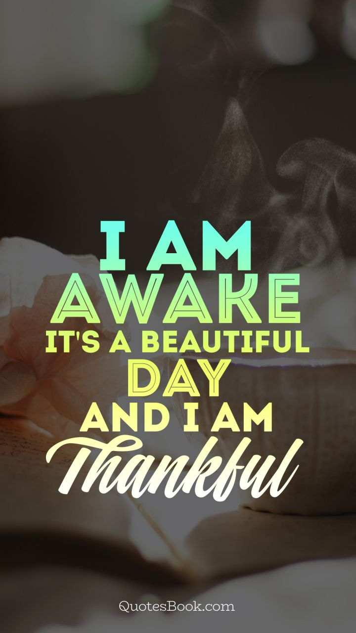 I Am Awake Its A Beautiful Day And I Am Thankful Quotesbook