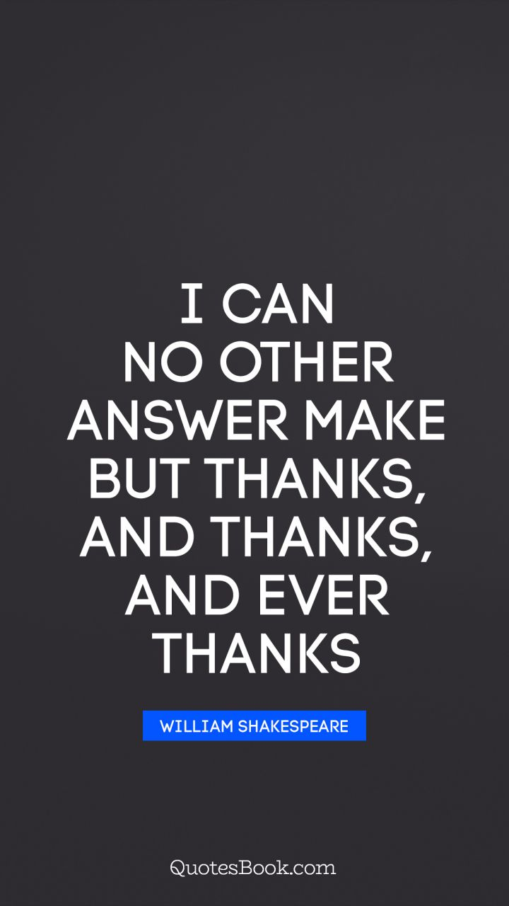 I can no other answer make but thanks, and thanks, and ever thanks. - Quote by William Shakespeare
