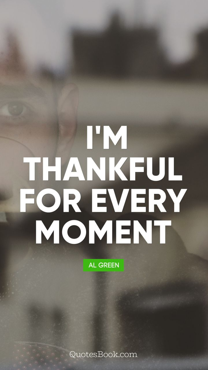 I'm thankful for every moment. - Quote by Al Green