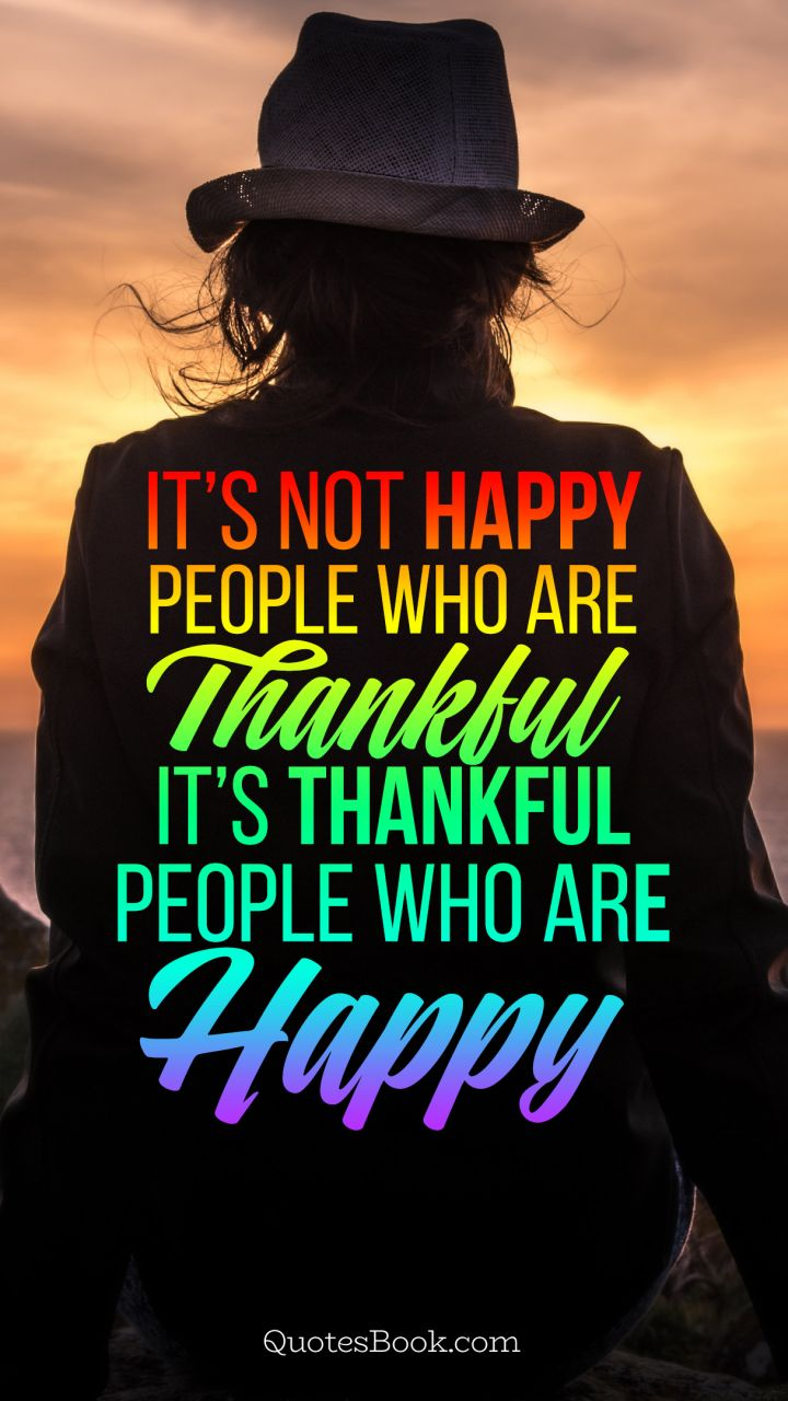 It\'s not happy people who are thankful it\'s thankful people ...