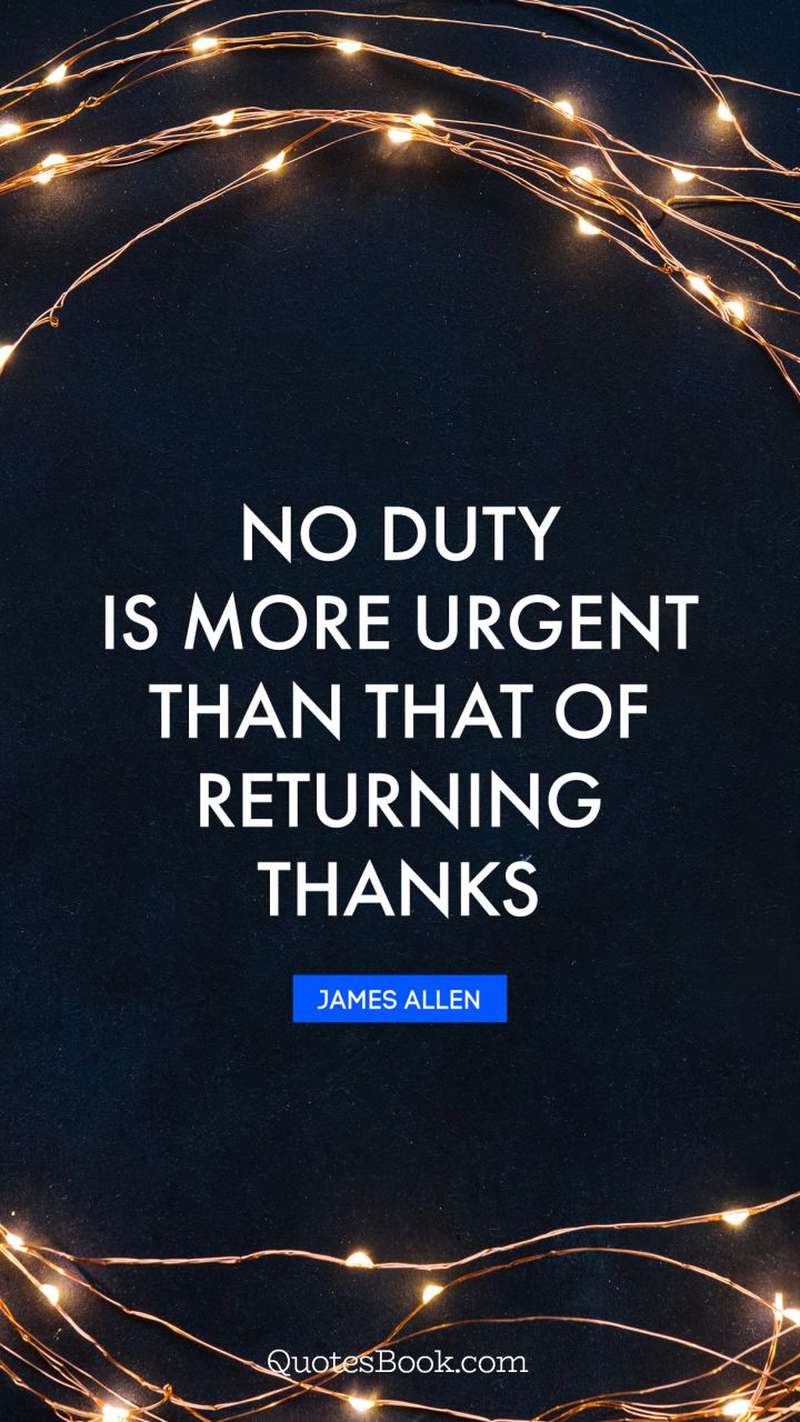No duty is more urgent than that of returning thanks. - Quote by James Allen