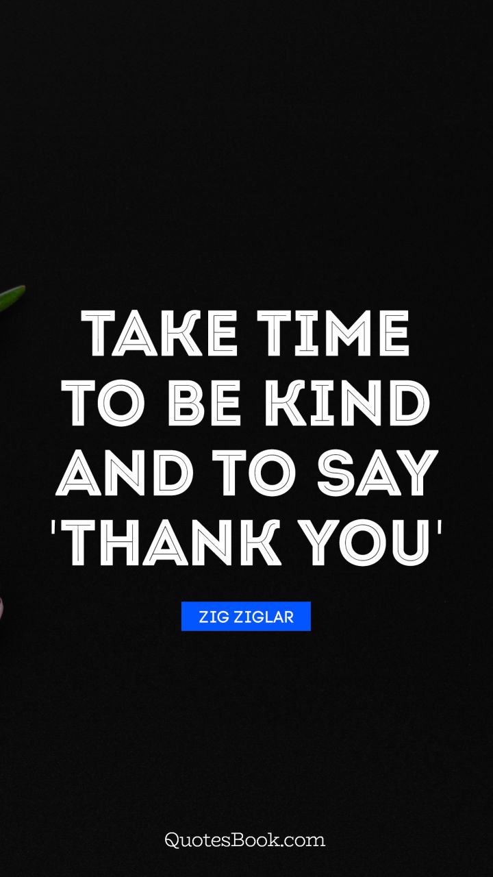 Quotes Zig Ziglar Take Time To Be Kind And To Say 'thank You' Quotezig Ziglar