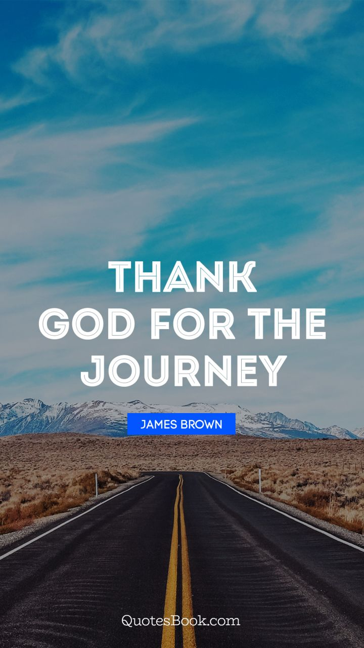 Thank God For The Journey Quote By James Brown Quotesbook