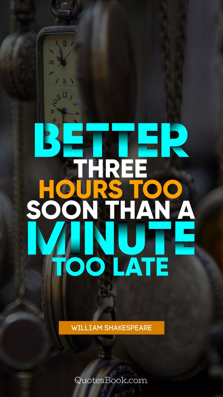 Better three hours too soon than a minute too late. - Quote by William Shakespeare
