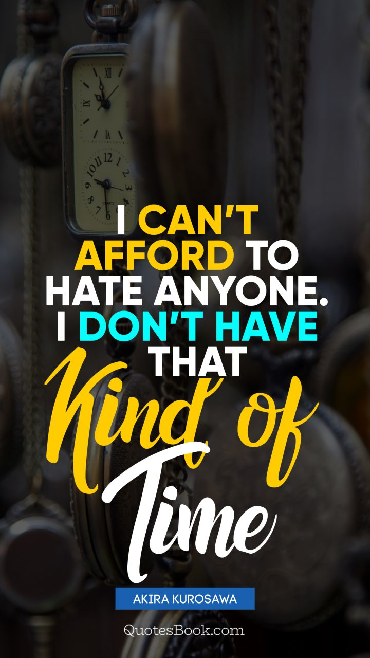 I can't afford to hate anyone. I don't have that kind of time. - Quote by Akira Kurosawa