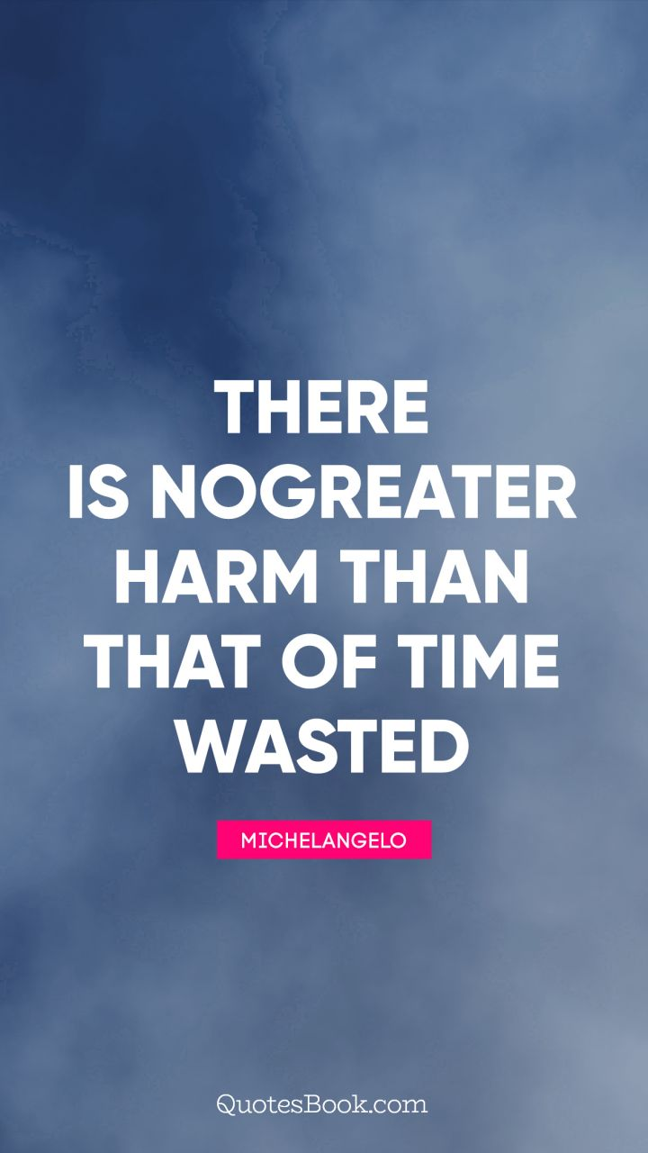 There Is No Greater Harm Than That Of Time Wasted Quote By