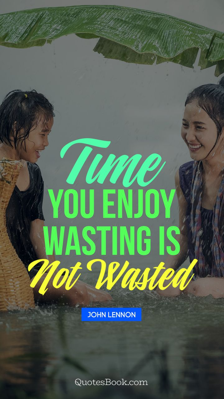 Time you enjoy wasting is not wasted. - Quote by John Lennon