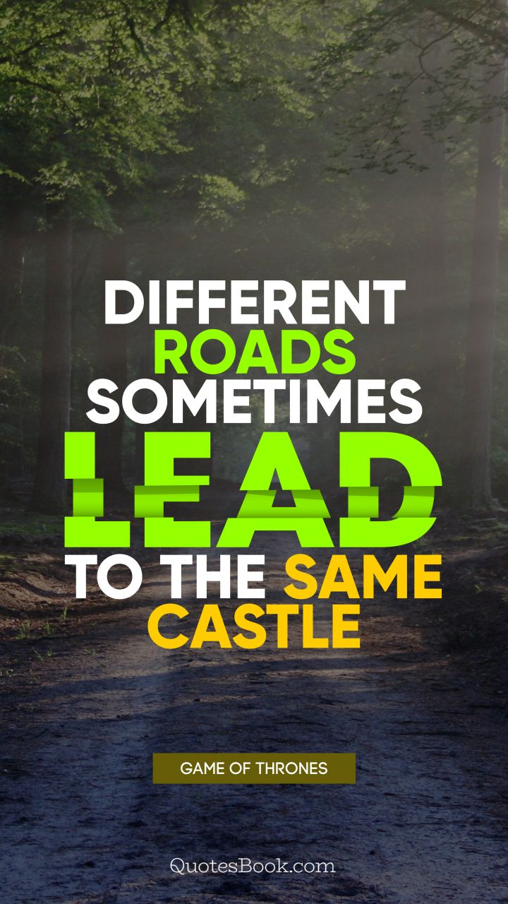 Different roads sometimes lead to the same castle. - Quote by George R.R. Martin