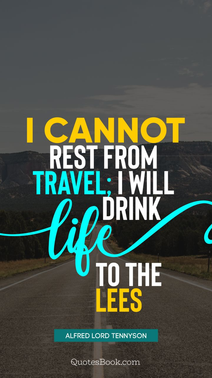 I cannot rest from travel; I will drink Life to the lees. - Quote by Alfred Lord Tennyson
