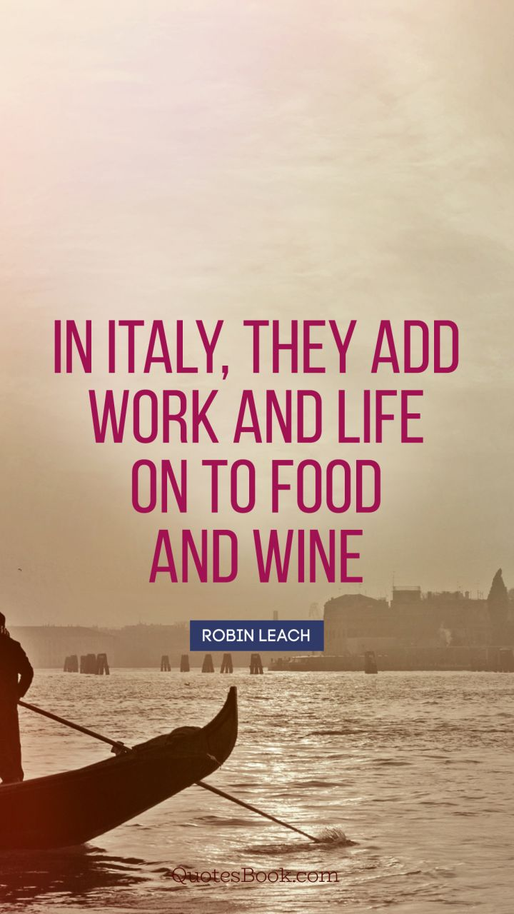 Italy Quotes In Italy They Add Work And Life On To Food And Wine Quote.