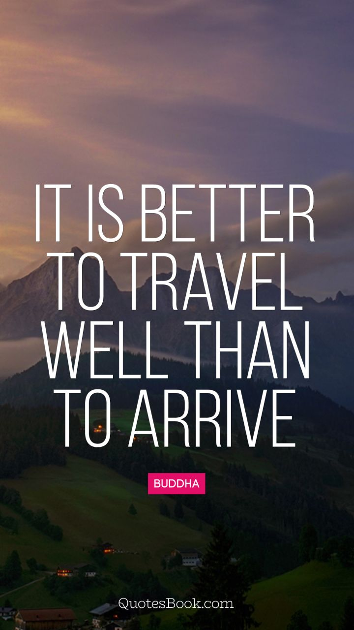 It Is Better To Travel Well Than To Arrive Quote By Buddha