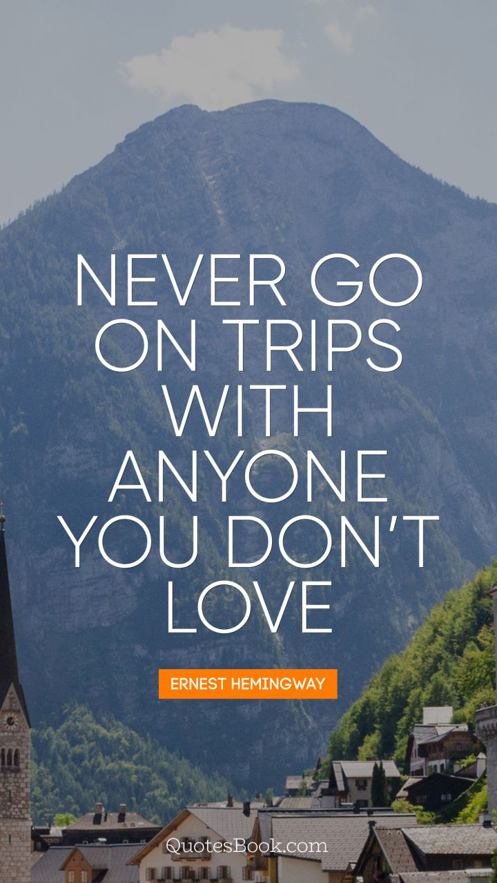 Never Go On Trips With Anyone You Do Not Love Quote By Ernest