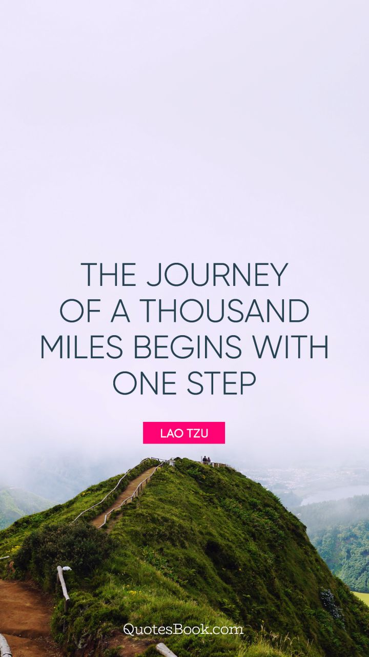 The journey of a thousand miles begins with one step. - Quote by ...