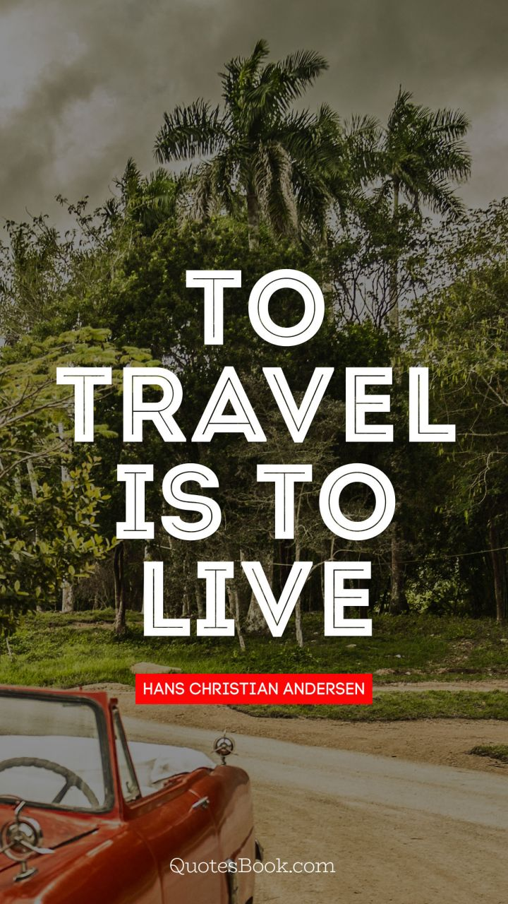 To travel is to live. - Quote by Hans Christian Andersen