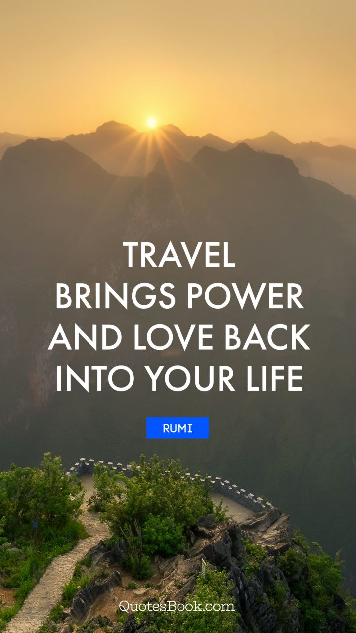 Travel brings power and love back into your life. - Quote by Rumi